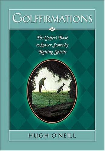 Golffirmations The Golfer's Book Of High Spirits And Lower Scores by Hugh O'Neill