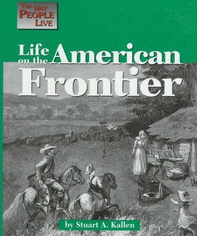 The Way People Live - Life on the American Frontier (The Way People Live) by Stuart A. Kallen