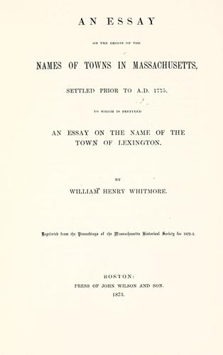 An essay on the origin of the names of towns in Massachusetts, settled prior to A.D. 1775 by Whitmore, William Henry